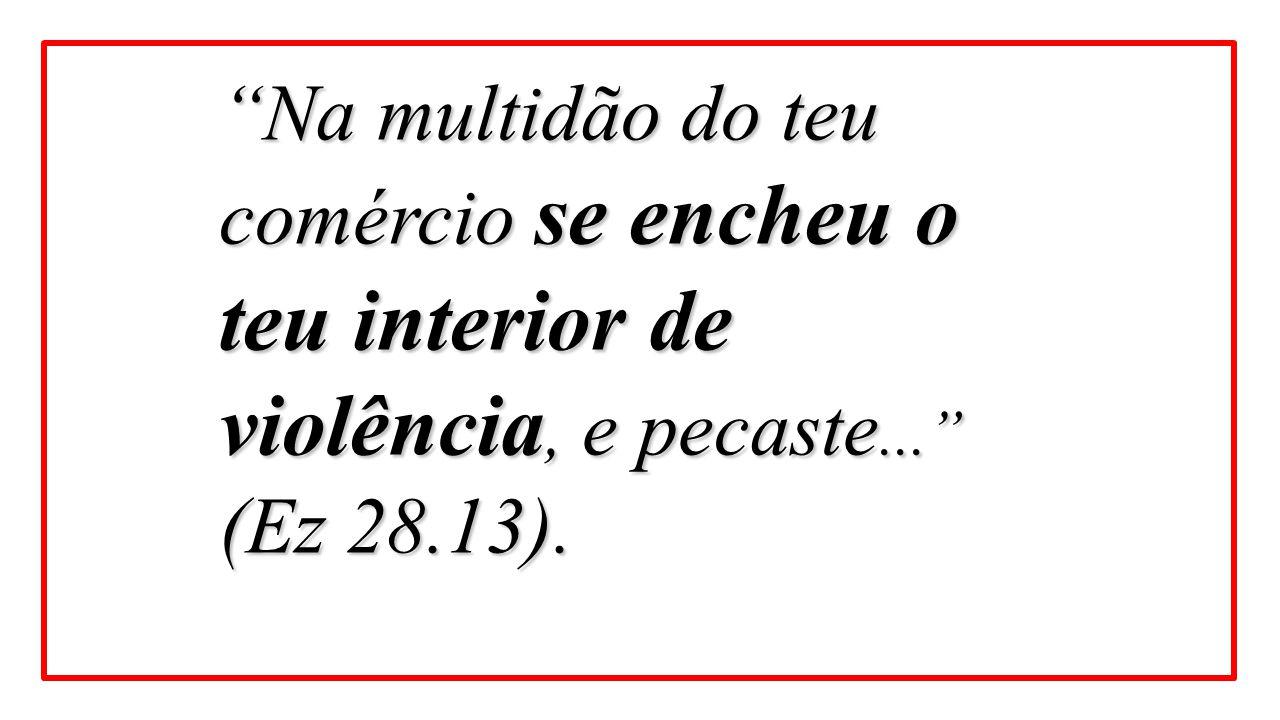 """""""Na multidão do teu comércio se encheu o teu interior de violência, e pecaste..."""" (Ez 28.13)."""