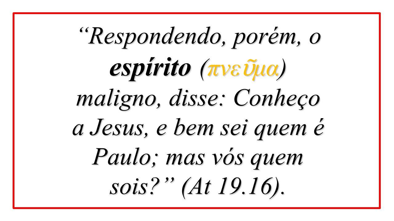 """""""Respondendo, porém, o espírito (πνε ῦ μα) maligno, disse: Conheço a Jesus, e bem sei quem é Paulo; mas vós quem sois?"""" (At 19.16)."""