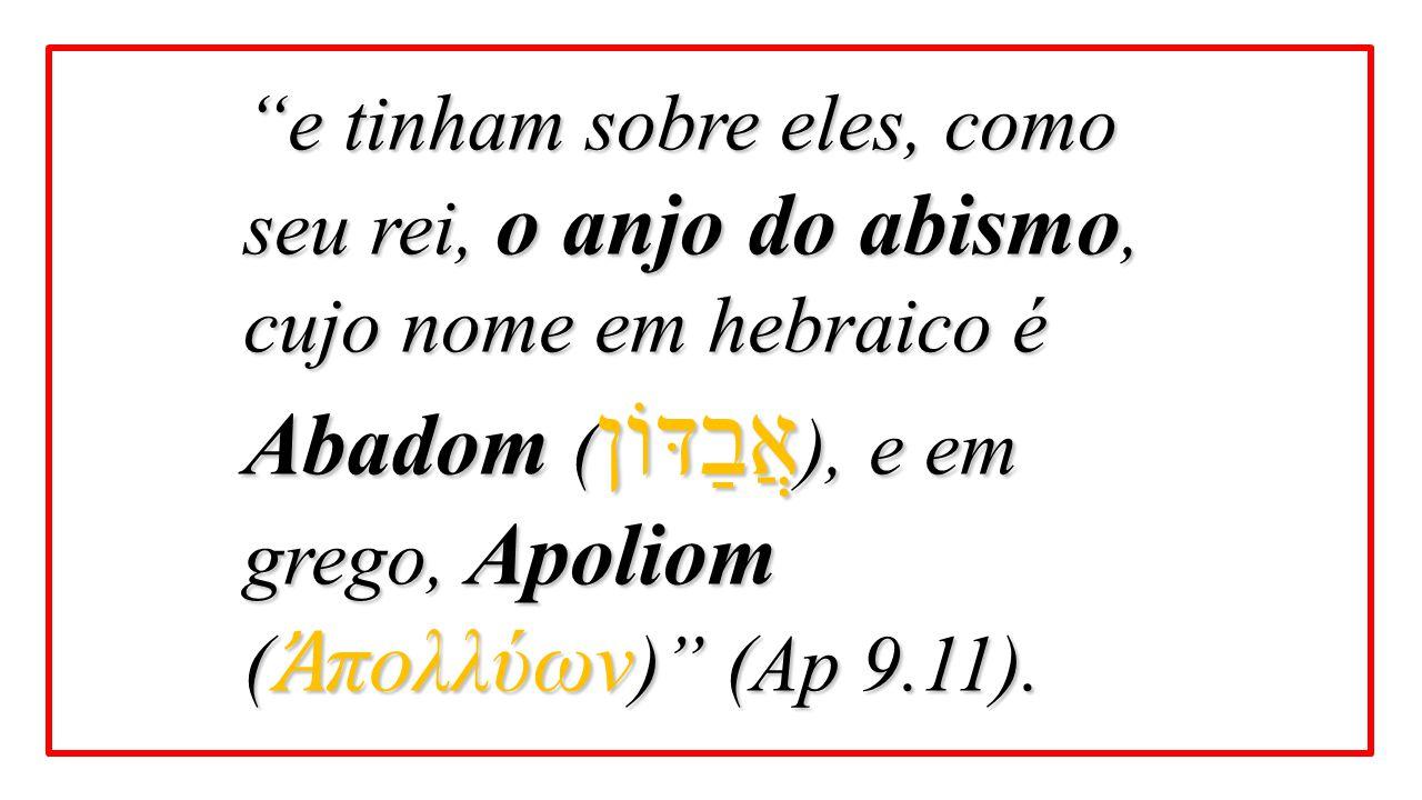"""""""e tinham sobre eles, como seu rei, o anjo do abismo, cujo nome em hebraico é Abadom ( אֲבַדּוֹן ), e em grego, Apoliom ( Ἀ πολλύων )"""" (Ap 9.11)."""