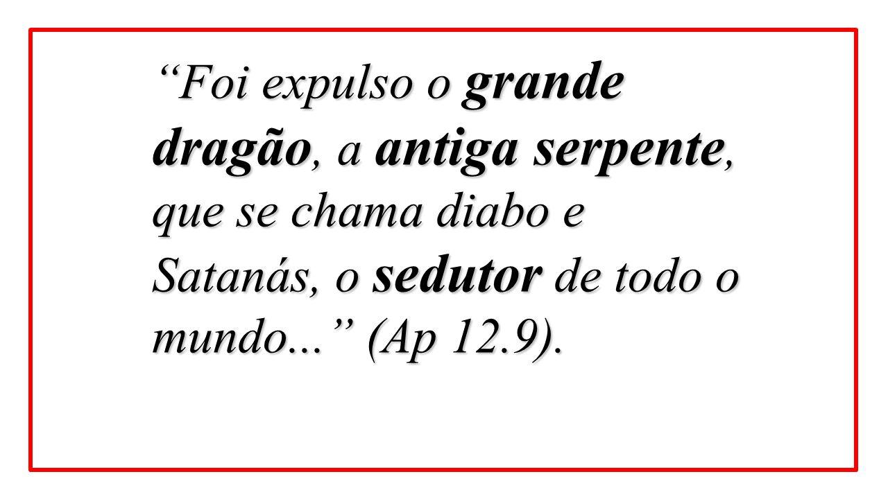 """""""Foi expulso o grande dragão, a antiga serpente, que se chama diabo e Satanás, o sedutor de todo o mundo..."""" (Ap 12.9)."""
