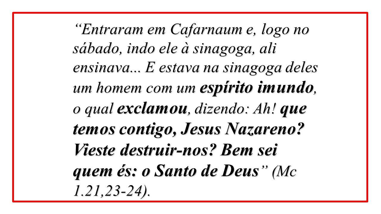 """""""Entraram em Cafarnaum e, logo no sábado, indo ele à sinagoga, ali ensinava... E estava na sinagoga deles um homem com um espírito imundo, o qual excl"""