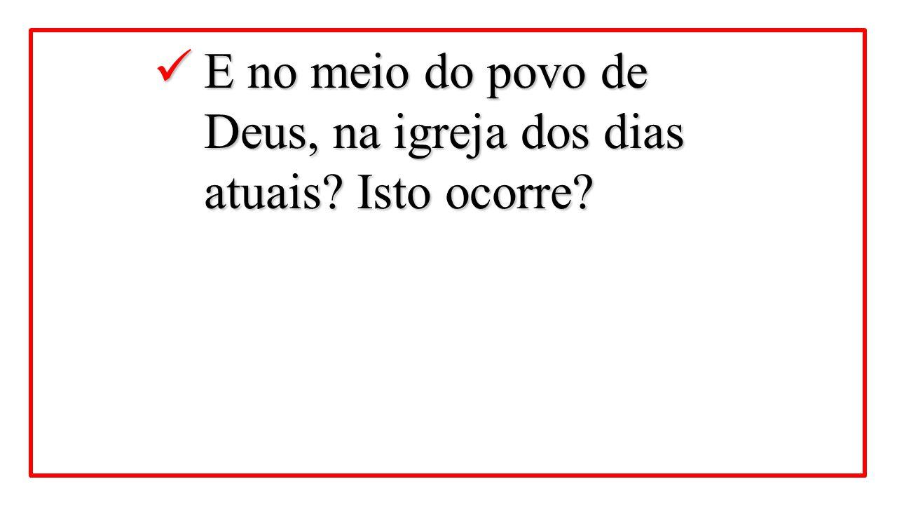 E no meio do povo de Deus, na igreja dos dias atuais? Isto ocorre? E no meio do povo de Deus, na igreja dos dias atuais? Isto ocorre?