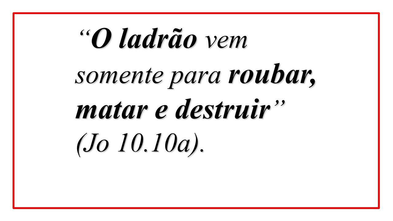 """"""" O ladrão vem somente para roubar, matar e destruir """" (Jo 10.10a)."""