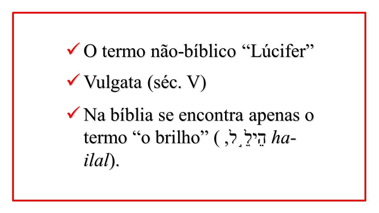 """O termo não-bíblico """"Lúcifer"""" O termo não-bíblico """"Lúcifer"""" Vulgata (séc. V) Vulgata (séc. V) Na bíblia se encontra apenas o termo """"o brilho"""" ( הֵילֵ"""