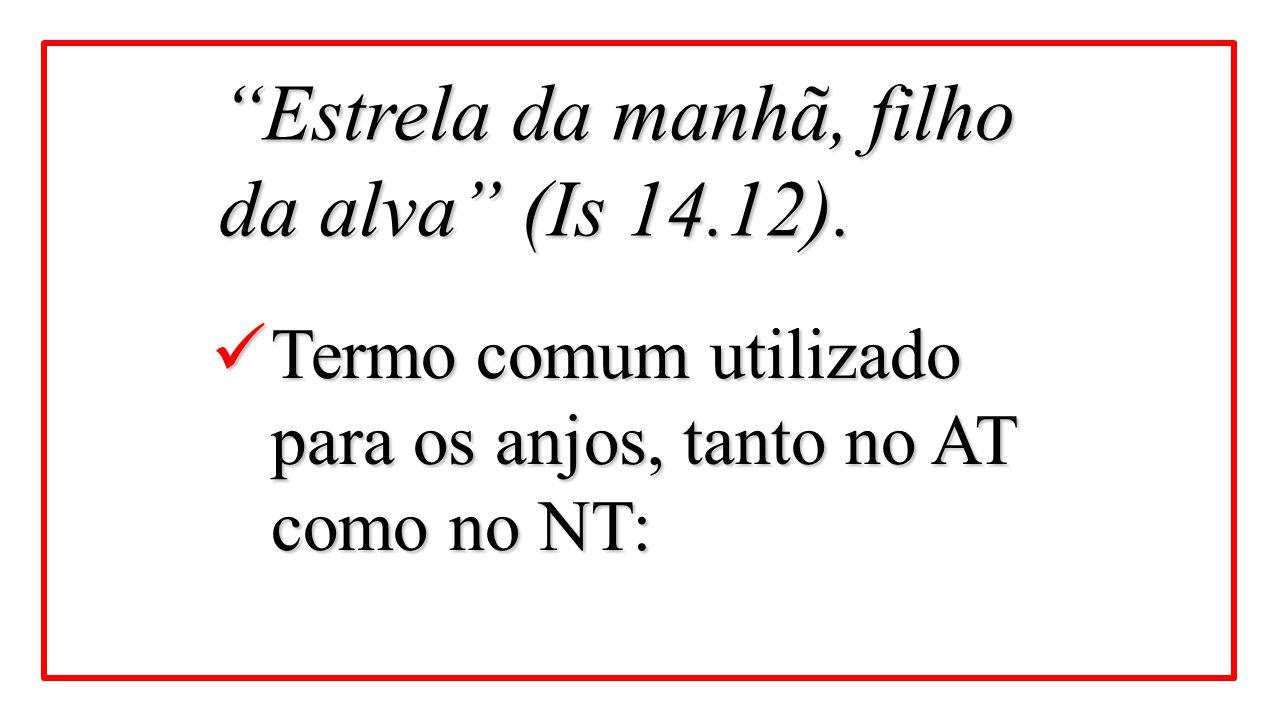 """Termo comum utilizado para os anjos, tanto no AT como no NT: Termo comum utilizado para os anjos, tanto no AT como no NT: """"Estrela da manhã, filho da"""