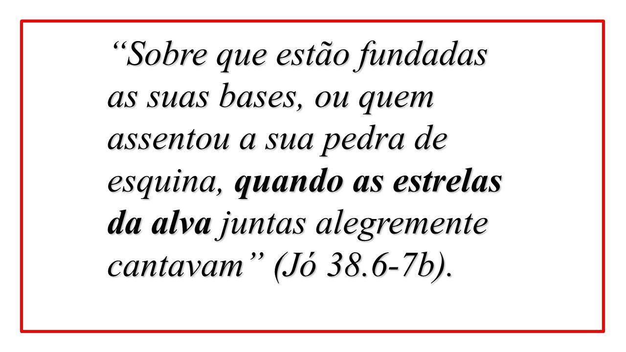 """""""Sobre que estão fundadas as suas bases, ou quem assentou a sua pedra de esquina, quando as estrelas da alva juntas alegremente cantavam"""" (Jó 38.6-7b)"""