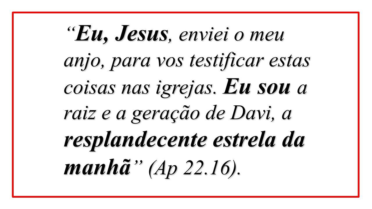 """"""" Eu, Jesus, enviei o meu anjo, para vos testificar estas coisas nas igrejas. Eu sou a raiz e a geração de Davi, a resplandecente estrela da manhã """" ("""
