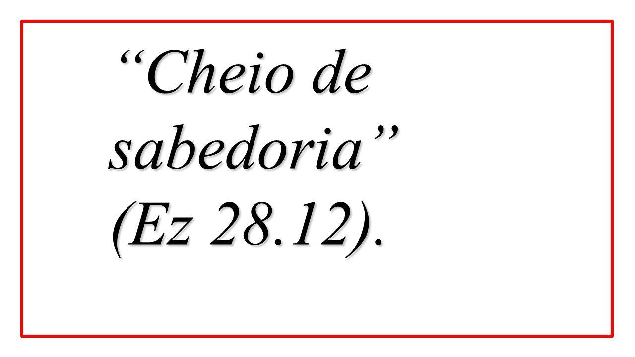 """Cheio de sabedoria"" (Ez 28.12)."