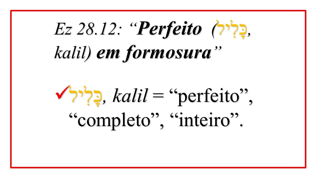 "כָּלִיל, kalil = ""perfeito"", ""completo"", ""inteiro"". כָּלִיל, kalil = ""perfeito"", ""completo"", ""inteiro"". Ez 28.12: "" Perfeito ( כָּלִיל, kalil) em form"