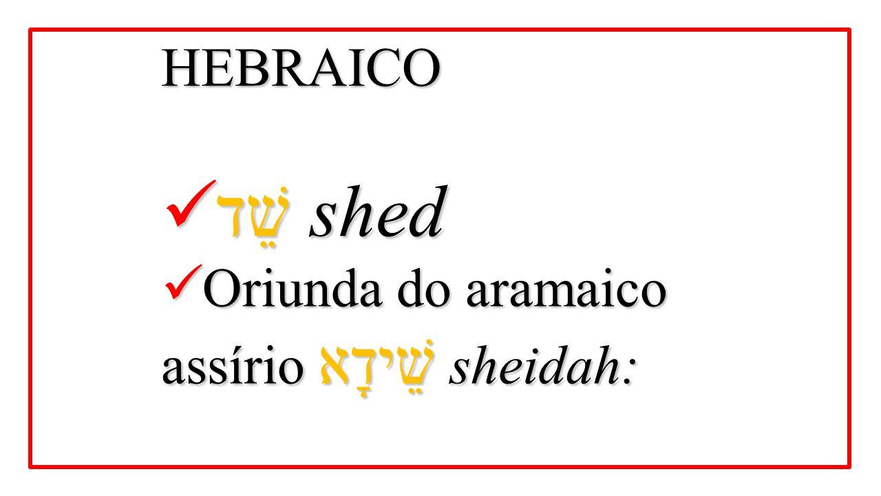 HEBRAICO שֵׁד shed שֵׁד shed Oriunda do aramaico assírio שֵׁידָא sheidah: Oriunda do aramaico assírio שֵׁידָא sheidah: