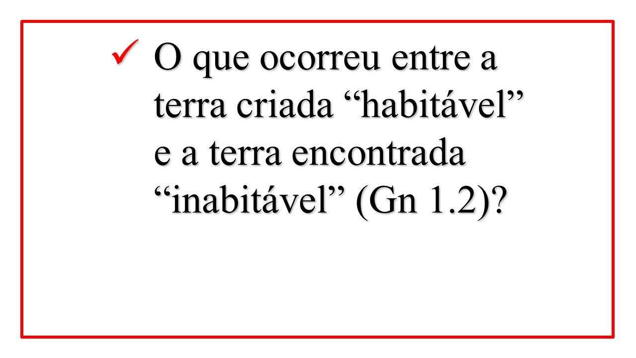 """O que ocorreu entre a terra criada """"habitável"""" e a terra encontrada """"inabitável"""" (Gn 1.2)? O que ocorreu entre a terra criada """"habitável"""" e a terra en"""