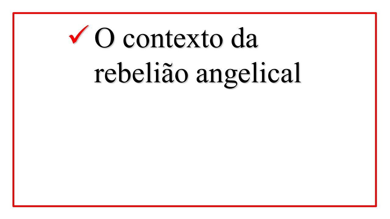 O contexto da rebelião angelical O contexto da rebelião angelical