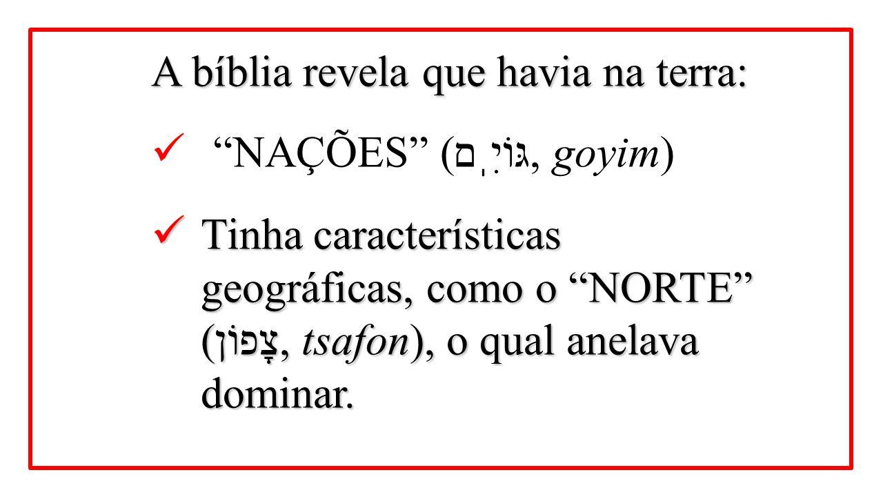 """A bíblia revela que havia na terra: """"NAÇÕES"""" ( גּוֹיִֽם, goyim) Tinha características geográficas, como o """"NORTE"""" (צָפוֹן, tsafon), o qual anelava dom"""