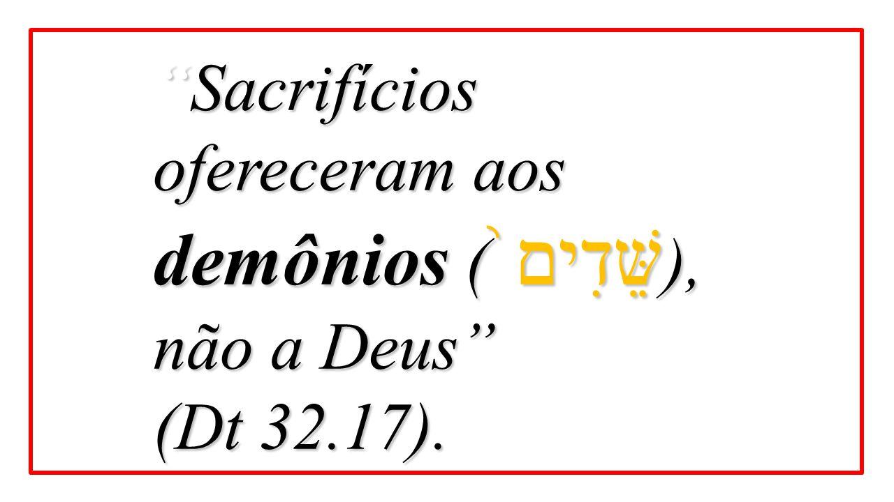 """""""Sacrifícios ofereceram aos demônios ( שֵּׁדִים ֙ ), não a Deus"""" (Dt 32.17)."""