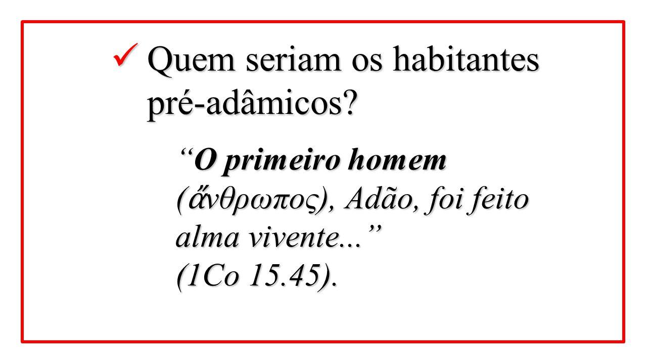 """Quem seriam os habitantes pré-adâmicos? Quem seriam os habitantes pré-adâmicos? """"O primeiro homem ( ἄ νθρωπος), Adão, foi feito alma vivente..."""" (1Co"""