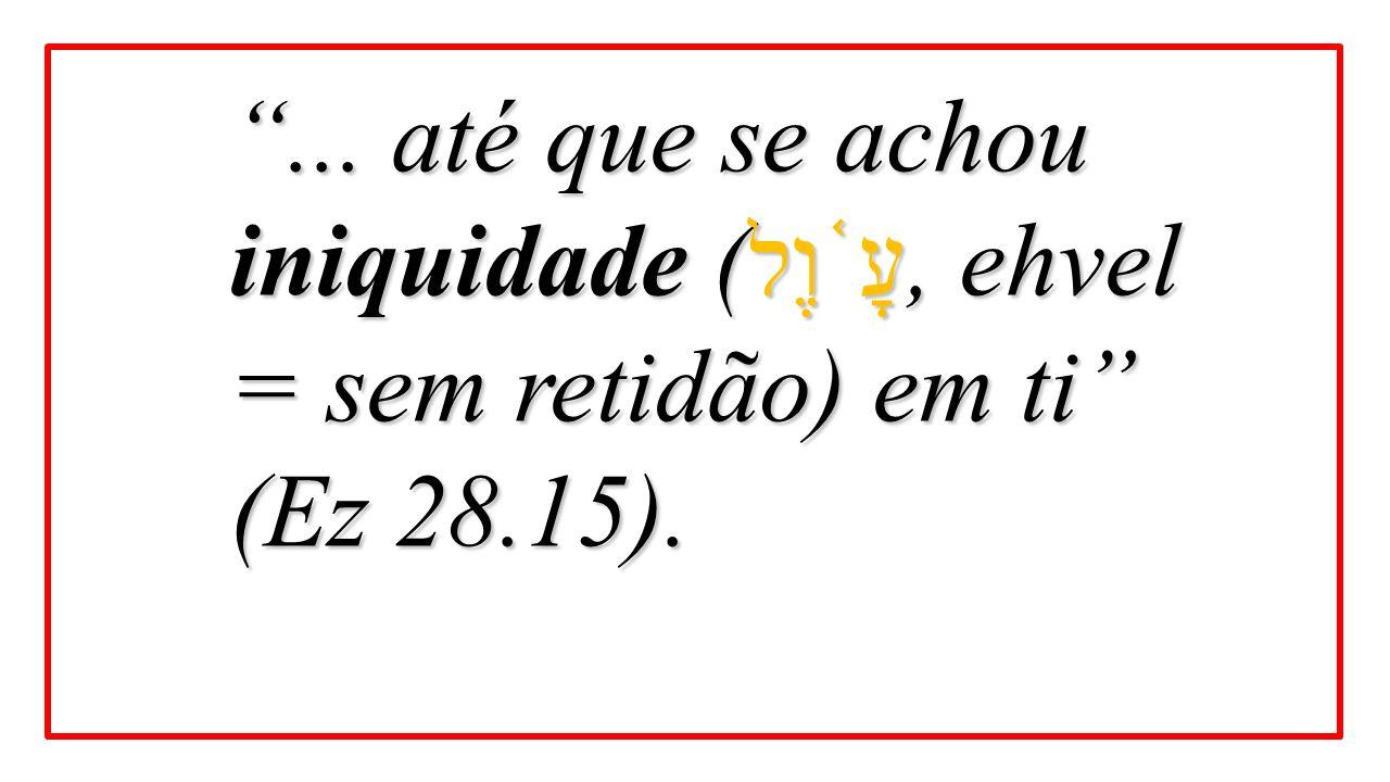 """""""... até que se achou iniquidade ( עָ ֫ וֶל, ehvel = sem retidão) em ti"""" (Ez 28.15)."""