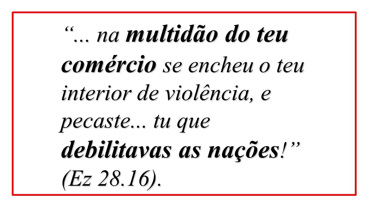 """""""... na multidão do teu comércio se encheu o teu interior de violência, e pecaste... tu que debilitavas as nações !"""" (Ez 28.16)."""