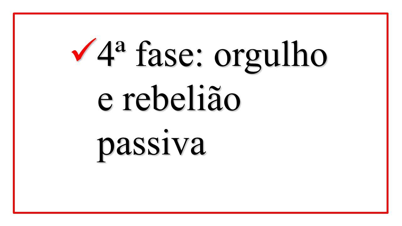 4ª fase: orgulho e rebelião passiva 4ª fase: orgulho e rebelião passiva