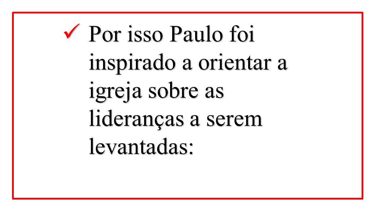Por isso Paulo foi inspirado a orientar a igreja sobre as lideranças a serem levantadas: Por isso Paulo foi inspirado a orientar a igreja sobre as lid