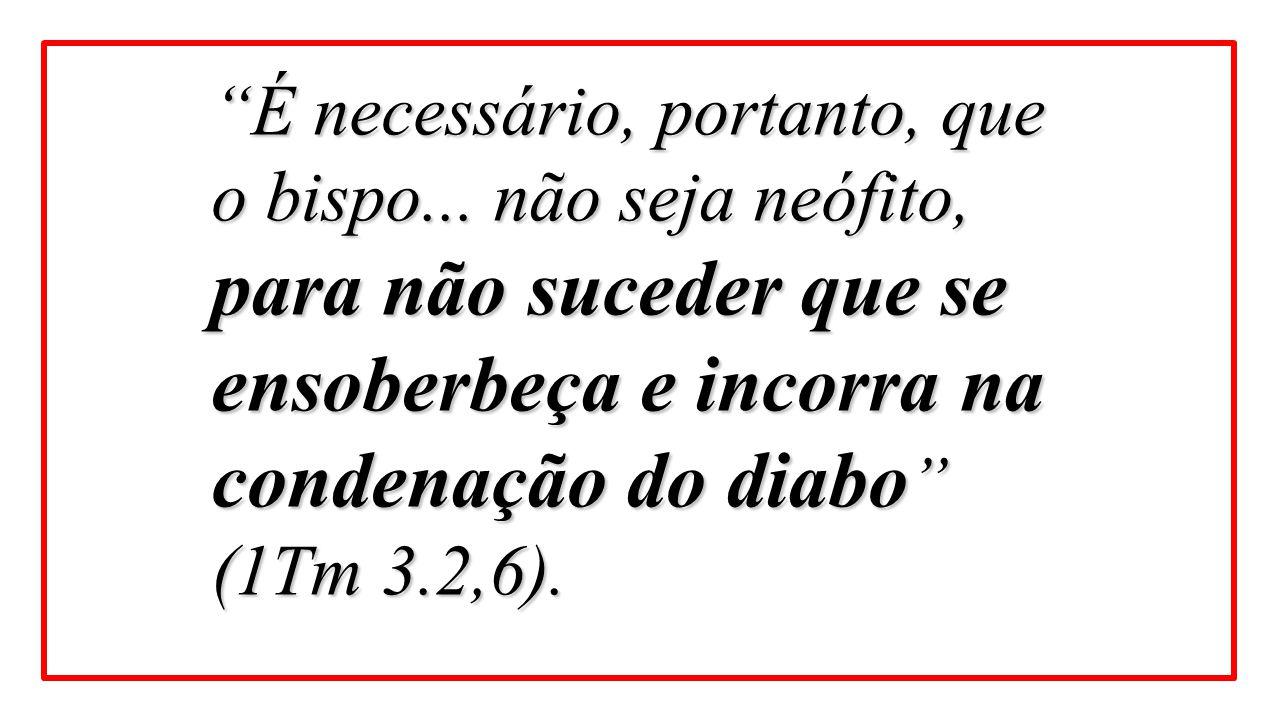 """""""É necessário, portanto, que o bispo... não seja neófito, para não suceder que se ensoberbeça e incorra na condenação do diabo """" (1Tm 3.2,6)."""