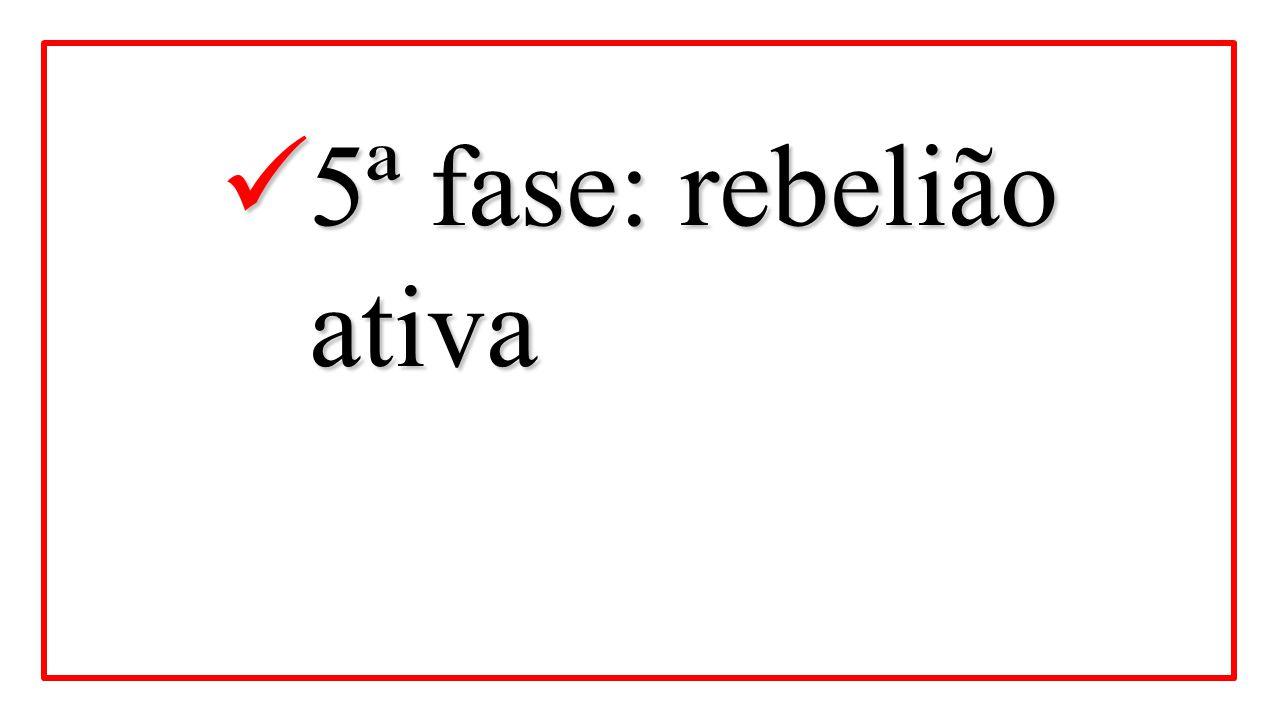 5ª fase: rebelião ativa 5ª fase: rebelião ativa