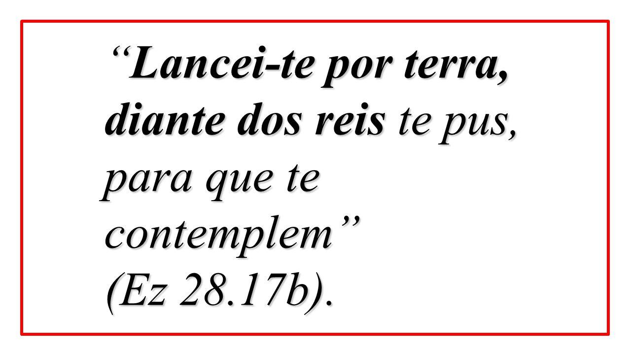 """Lancei-te por terra, diante dos reis te pus, para que te contemplem"" (Ez 28.17b)."