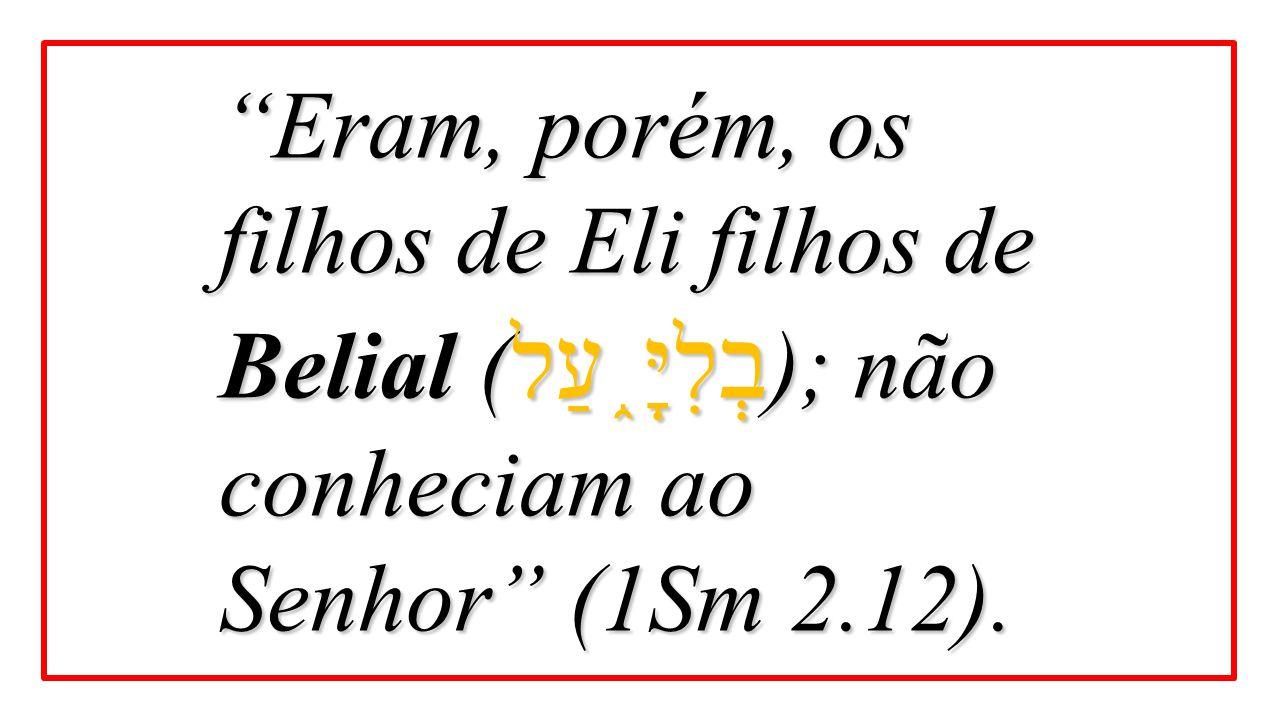 """""""Eram, porém, os filhos de Eli filhos de Belial ( בְלִיָּ ֑ עַל ); não conheciam ao Senhor"""" (1Sm 2.12)."""
