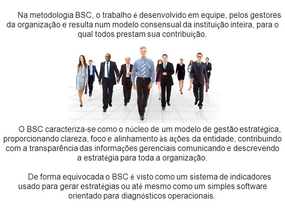 Na metodologia BSC, o trabalho é desenvolvido em equipe, pelos gestores da organiza ç ão e resulta num modelo consensual da institui ç ão inteira, par
