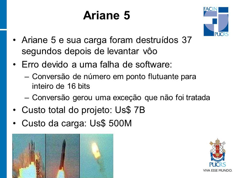 Ariane 5 e sua carga foram destruídos 37 segundos depois de levantar vôo Erro devido a uma falha de software: –Conversão de número em ponto flutuante para inteiro de 16 bits –Conversão gerou uma exceção que não foi tratada Custo total do projeto: Us$ 7B Custo da carga: Us$ 500M