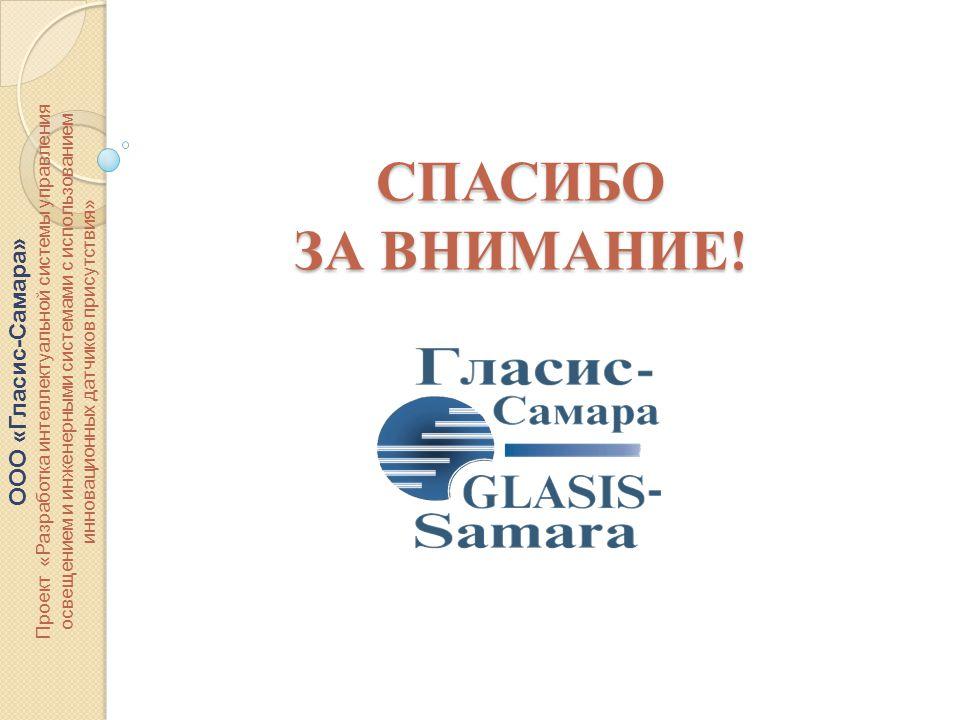 ООО «Гласис-Самара» Проект «Разработка интеллектуальной системы управления освещением и инженерными системами с использованием инновационных датчиков присутствия» СПАСИБО ЗА ВНИМАНИЕ!