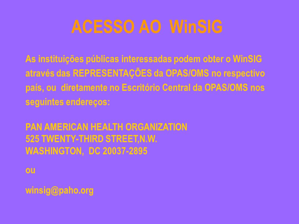 ACESSO AO WinSIG As instituições públicas interessadas podem obter o WinSIG através das REPRESENTAÇÕES da OPAS/OMS no respectivo país, ou diretamente no Escritório Central da OPAS/OMS nos seguintes endereços: PAN AMERICAN HEALTH ORGANIZATION 525 TWENTY-THIRD STREET,N.W.
