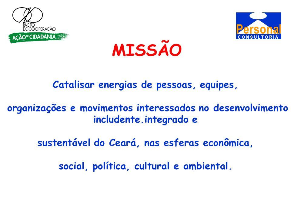 Personal C O N S U L T O R I A MISSÃO Catalisar energias de pessoas, equipes, organizações e movimentos interessados no desenvolvimento includente.integrado e sustentável do Ceará, nas esferas econômica, social, política, cultural e ambiental.