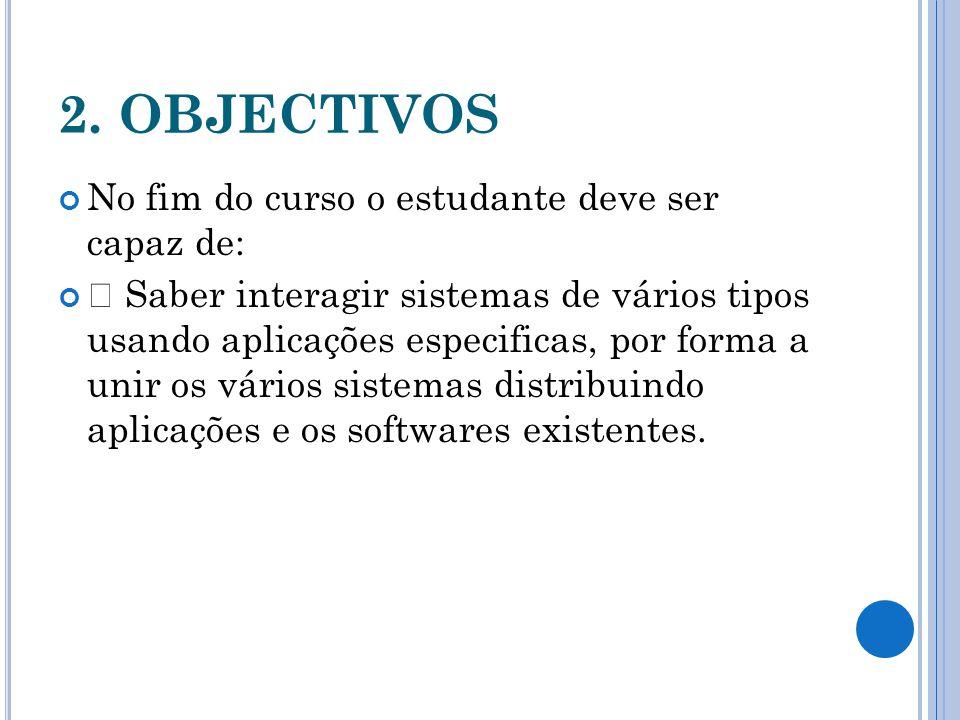 2. OBJECTIVOS No fim do curso o estudante deve ser capaz de:  Saber interagir sistemas de vários tipos usando aplicações especificas, por forma a uni