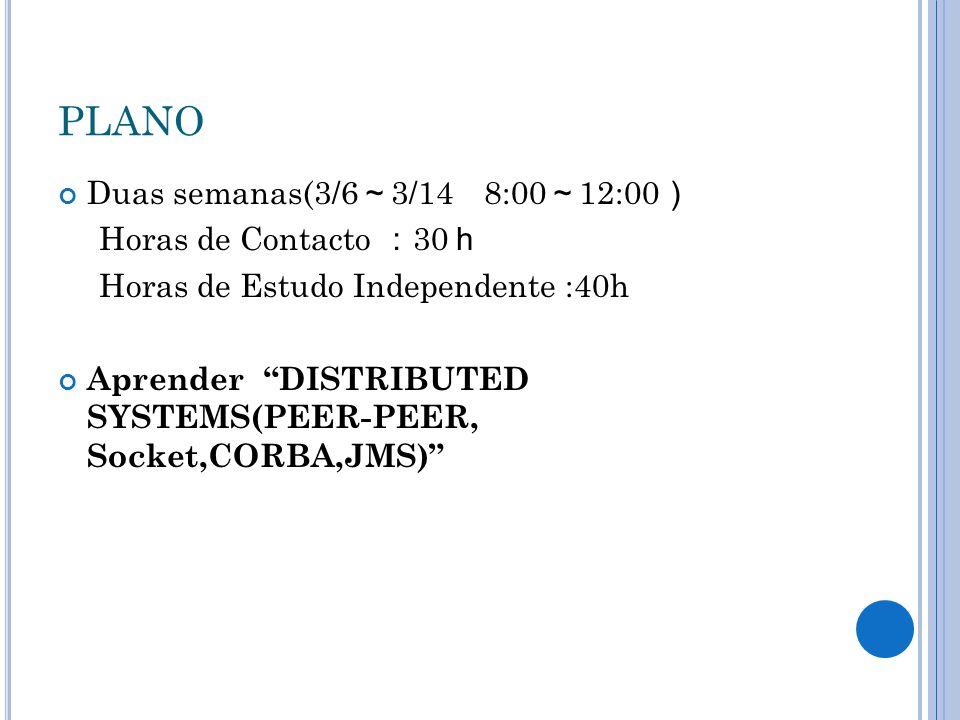 "PLANO Duas semanas(3/6 ~ 3/14 8:00 ~ 12:00 ) Horas de Contacto : 30 h Horas de Estudo Independente :40h Aprender ""DISTRIBUTED SYSTEMS(PEER-PEER, Socke"