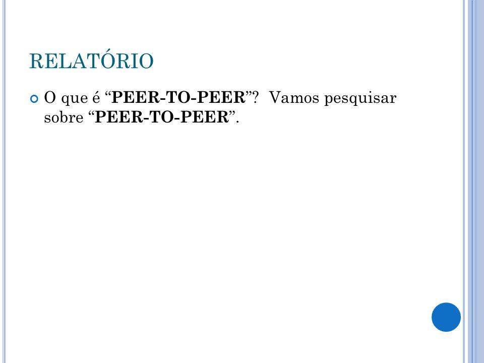 """RELATÓRIO O que é """" PEER-TO-PEER """"? Vamos pesquisar sobre """" PEER-TO-PEER """"."""