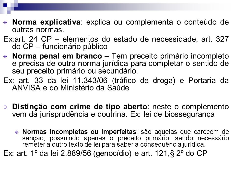 Norma explicativa: explica ou complementa o conteúdo de outras normas. Ex:art. 24 CP – elementos do estado de necessidade, art. 327 do CP – funcionári