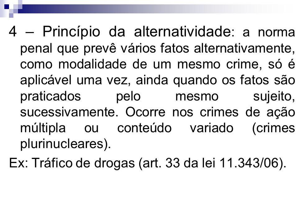 4 – Princípio da alternatividade : a norma penal que prevê vários fatos alternativamente, como modalidade de um mesmo crime, só é aplicável uma vez, a