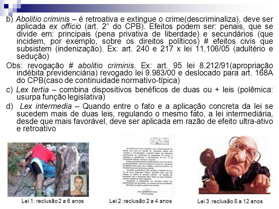 b) Abolitio criminis – é retroativa e extingue o crime(descriminaliza), deve ser aplicada ex officio (art. 2° do CPB). Efeitos podem ser: penais, que