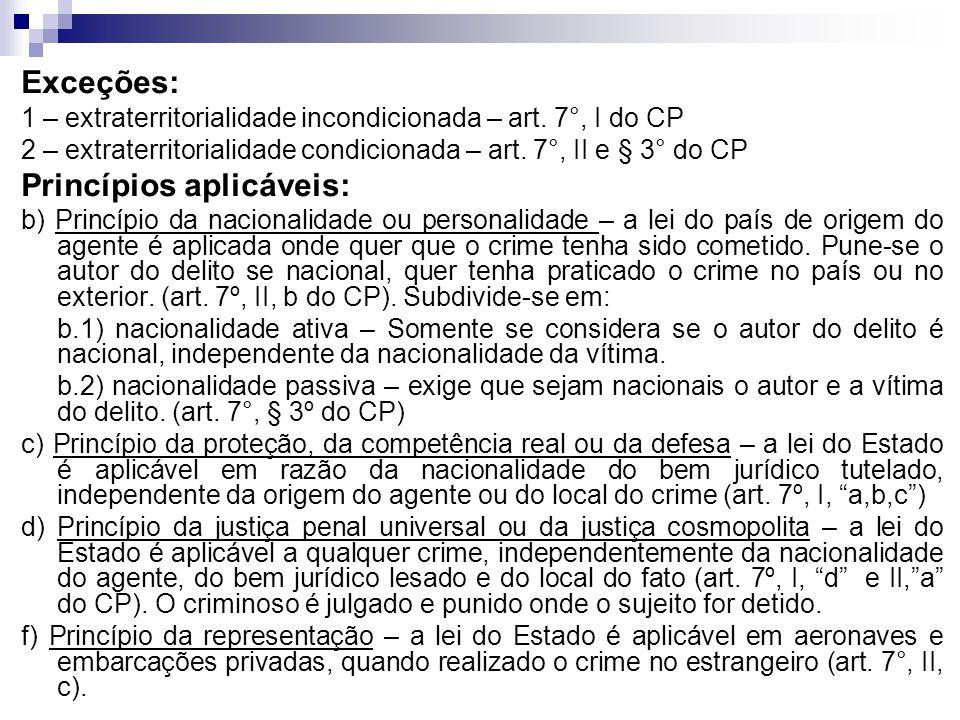 Exceções: 1 – extraterritorialidade incondicionada – art. 7°, I do CP 2 – extraterritorialidade condicionada – art. 7°, II e § 3° do CP Princípios apl
