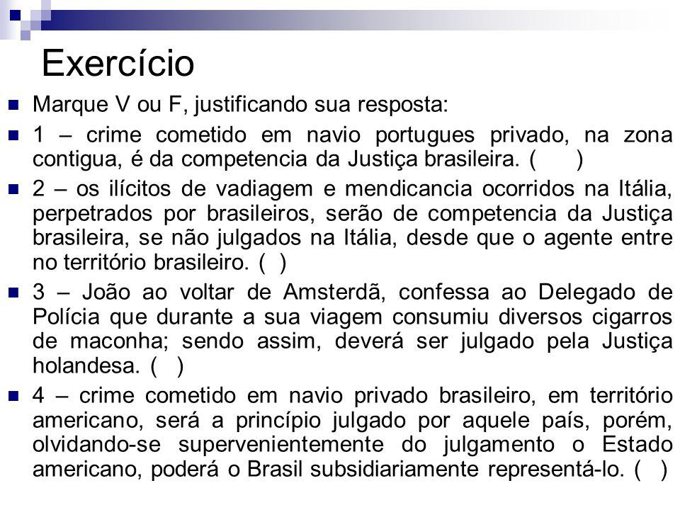Exercício Marque V ou F, justificando sua resposta: 1 – crime cometido em navio portugues privado, na zona contigua, é da competencia da Justiça brasi