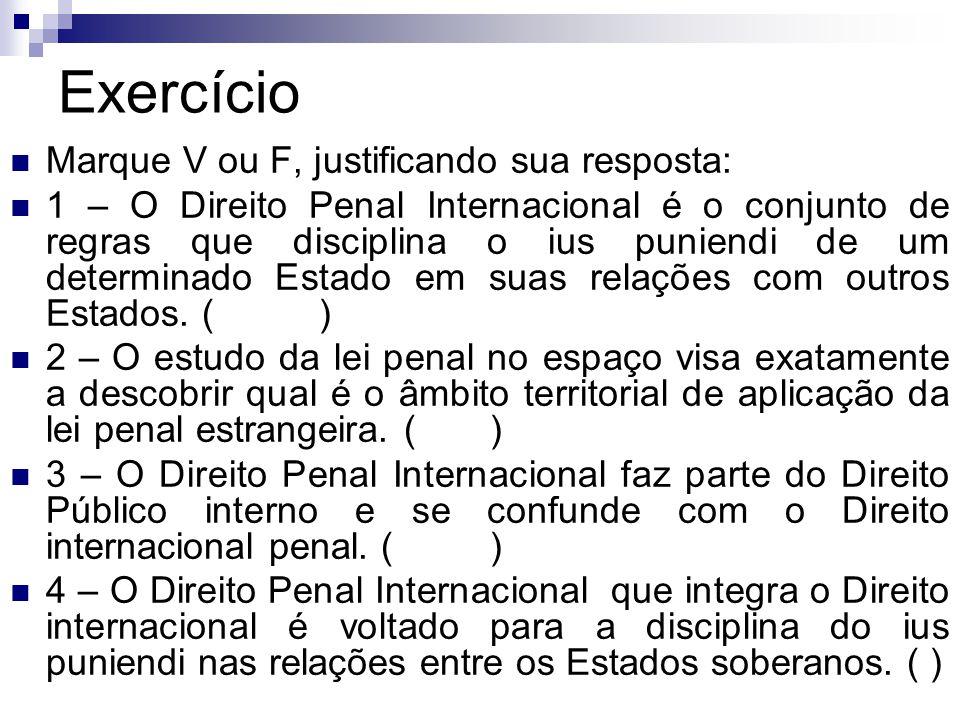 Exercício Marque V ou F, justificando sua resposta: 1 – O Direito Penal Internacional é o conjunto de regras que disciplina o ius puniendi de um deter
