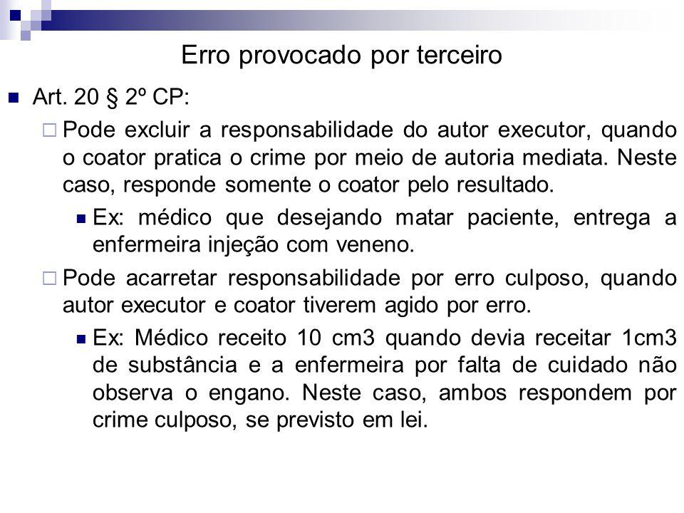 Erro provocado por terceiro Art. 20 § 2º CP:  Pode excluir a responsabilidade do autor executor, quando o coator pratica o crime por meio de autoria