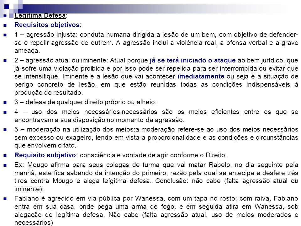 Legítima Defesa: Requisitos objetivos: 1 – agressão injusta: conduta humana dirigida a lesão de um bem, com objetivo de defender- se e repelir agressã