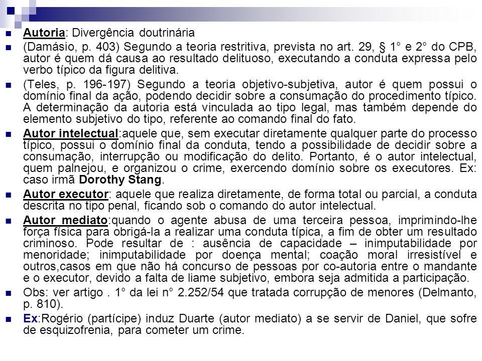 Autoria: Divergência doutrinária (Damásio, p. 403) Segundo a teoria restritiva, prevista no art. 29, § 1° e 2° do CPB, autor é quem dá causa ao result