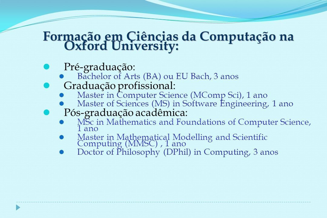 Formação em Ciências da Computação na Oxford University: Pré-graduação: Bachelor of Arts (BA) ou EU Bach, 3 anos Graduação profissional: Master in Computer Science (MComp Sci), 1 ano Master of Sciences (MS) in Software Engineering, 1 ano Pós-graduação acadêmica: MSc in Mathematics and Foundations of Computer Science, 1 ano Master in Mathematical Modelling and Scientific Computing (MMSC), 1 ano Doctor of Philosophy (DPhil) in Computing, 3 anos