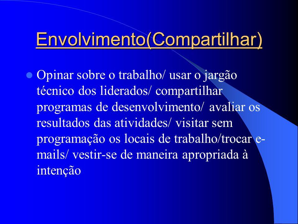 Envolvimento(Compartilhar) Opinar sobre o trabalho/ usar o jargão técnico dos liderados/ compartilhar programas de desenvolvimento/ avaliar os resulta