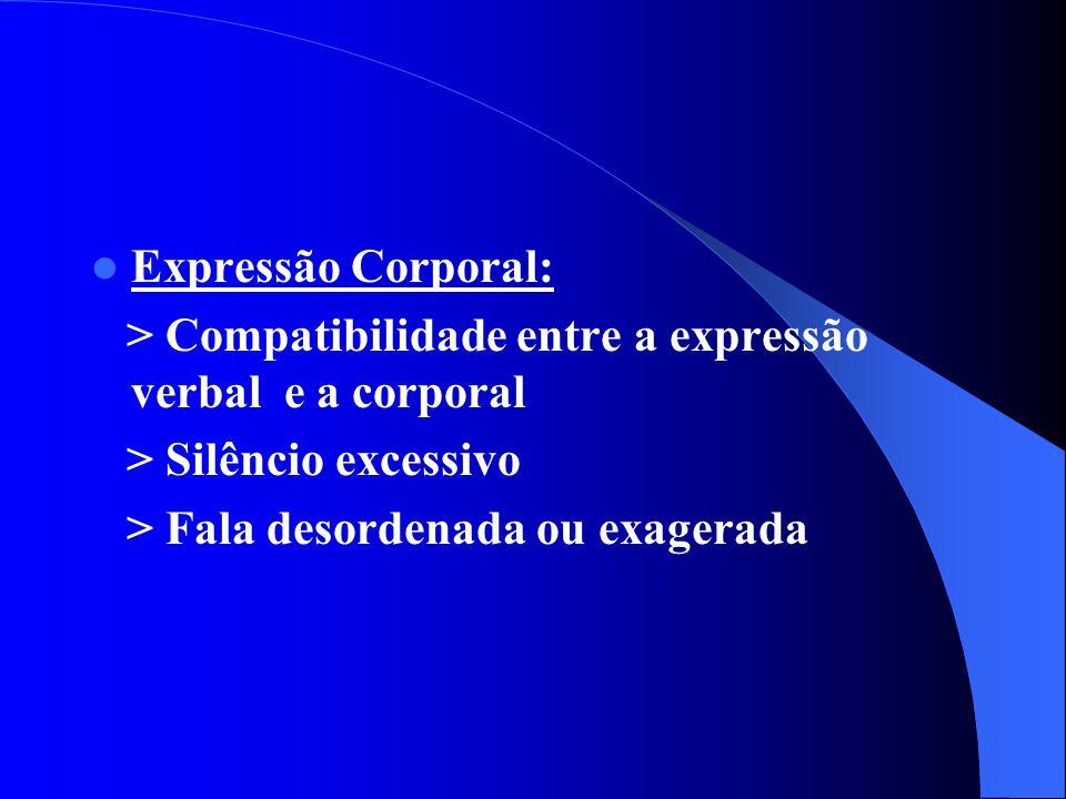 Expressão Corporal: > Compatibilidade entre a expressão verbal e a corporal > Silêncio excessivo > Fala desordenada ou exagerada
