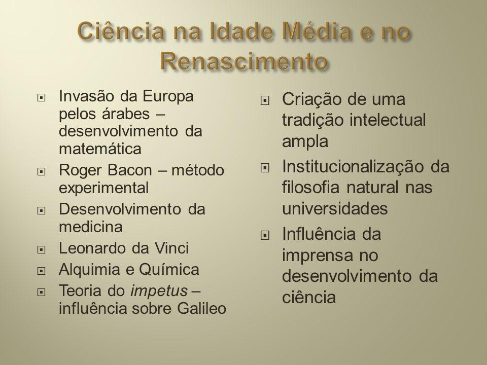  Invasão da Europa pelos árabes – desenvolvimento da matemática  Roger Bacon – método experimental  Desenvolvimento da medicina  Leonardo da Vinci