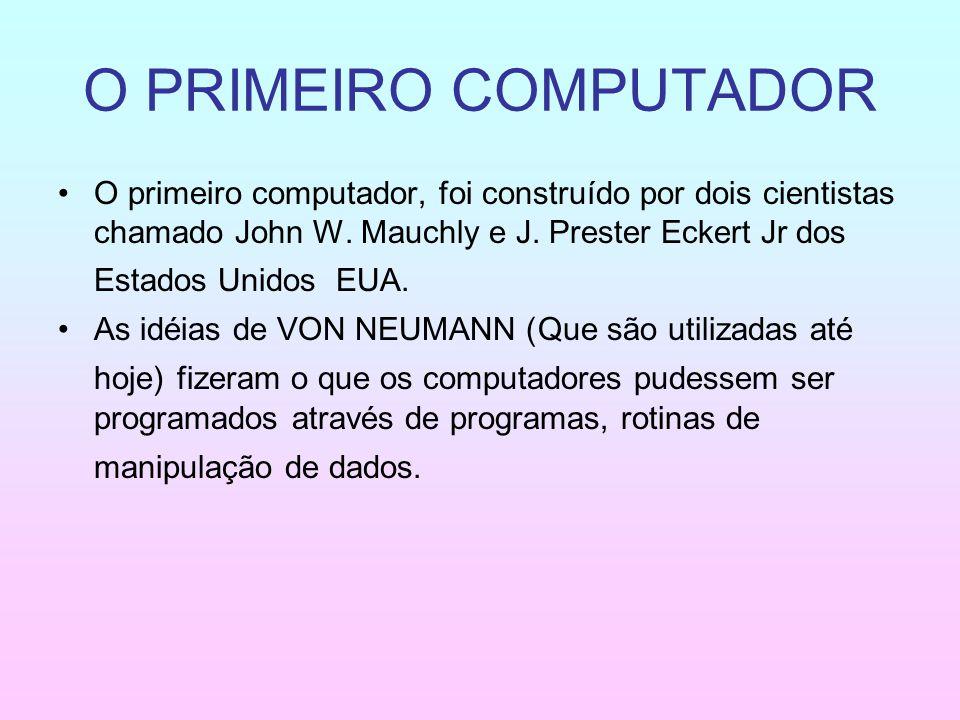 O PRIMEIRO COMPUTADOR O primeiro computador, foi construído por dois cientistas chamado John W. Mauchly e J. Prester Eckert Jr dos Estados Unidos EUA.
