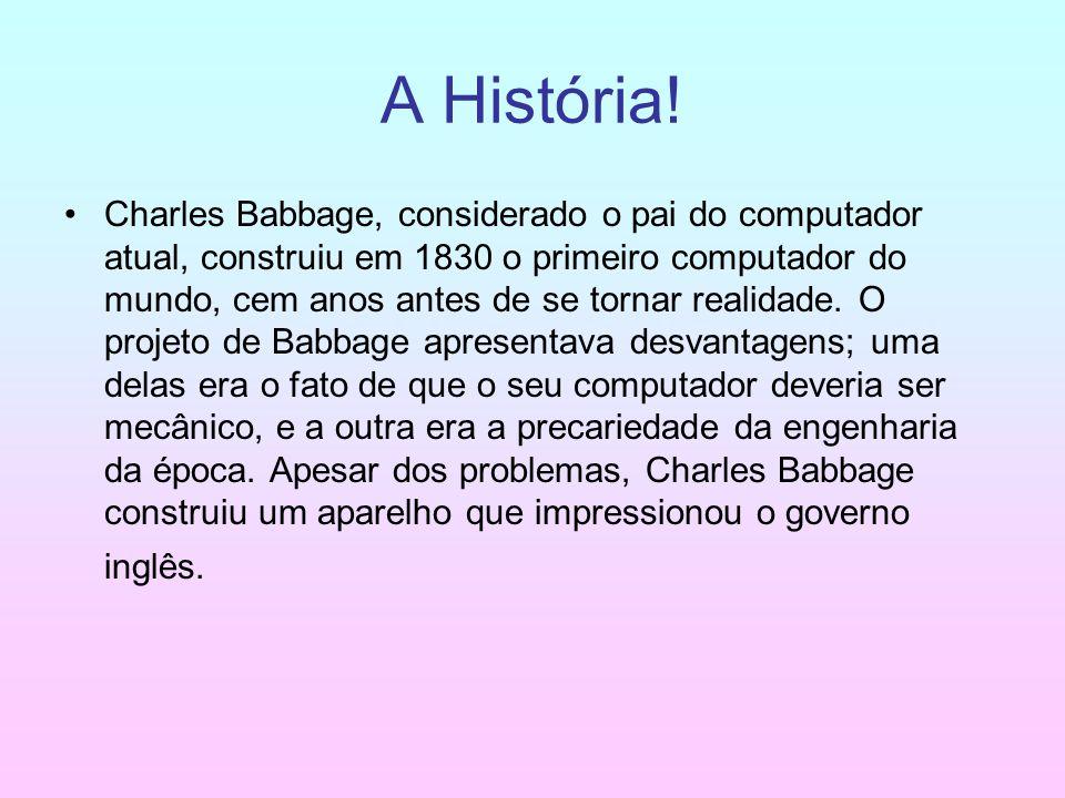 A História! Charles Babbage, considerado o pai do computador atual, construiu em 1830 o primeiro computador do mundo, cem anos antes de se tornar real